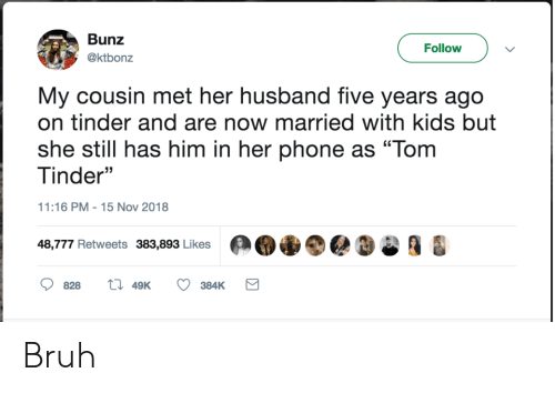 "five years: Bunz  Follow  @ktbonz  My cousin met her husband five years ago  on tinder and are now married with kids but  she still has him in her phone as ""Tom  Tinder""  11:16 PM 15 Nov 2018  48,777 Retweets 383,893 Likes  828  49K  384K Bruh"