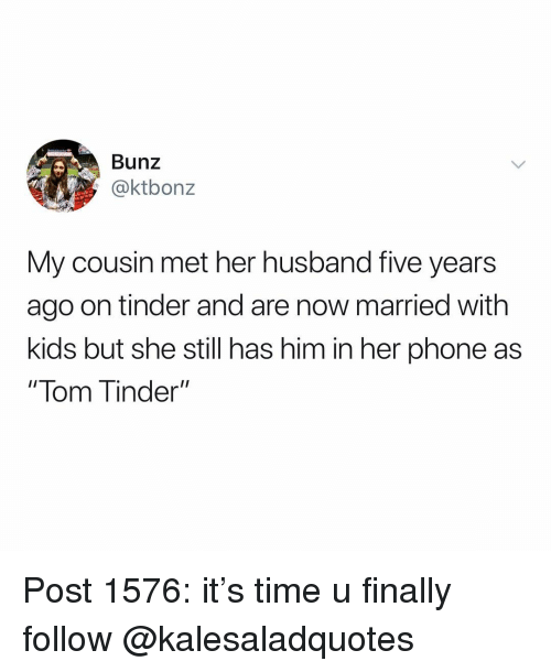 "Memes, Phone, and Tinder: Bunz  @ktbonz  My cousin met her husband five years  ago on tinder and are now married with  kids but she still has him in her phone as  "" lom inder"" Post 1576: it's time u finally follow @kalesaladquotes"