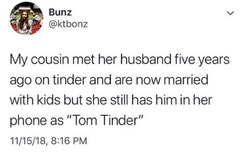 "Phone, Tinder, and Kids: Bunz  @ktbonz  My cousin met her husband five years  ago on tinder and are now married  with kids but she still has him in her  phone as "" Tom Tinder""  11/15/18, 8:16 PM"