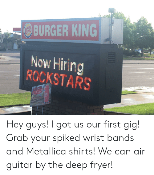 Burger King, Metallica, and Reddit: BURGER KING  BURGER  KING  Now Hiring  ROCKSTARS  EROZEN  URAWBERRY  LEMONADE  Frosm  Miute  Maid Hey guys! I got us our first gig! Grab your spiked wrist bands and Metallica shirts! We can air guitar by the deep fryer!
