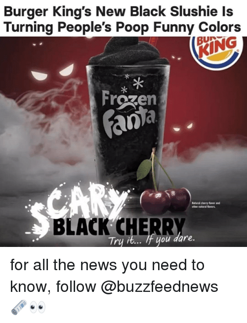 Frozen, Funny, and News: Burger King's New Black Slushie ls  Turning People's Poop Funny Colors  BUN  KING  Frozen  密  aacherry avor and  otther natural avers  BLACK CHERRY  Tru it... tuou dare.  f you for all the news you need to know, follow @buzzfeednews 🗞👀
