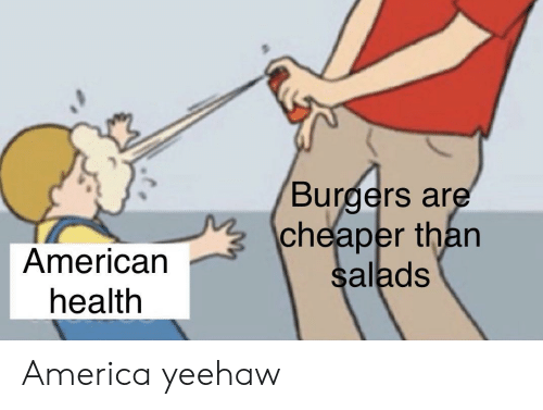 America, American, and Health: Burgers are  cheaper than  American  health  salads America yeehaw