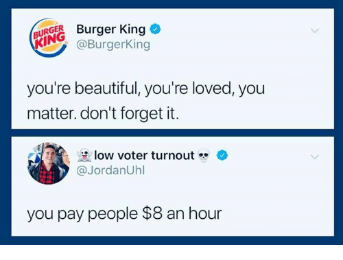 Beautiful, Burger King, and Dank: BURGES Burger King  KING  @BurgerKing  you're beautiful, you're loved, you  matter. don't forget it.  az  분low voter turnout  @JordanUhl  you pay people $8 an hour