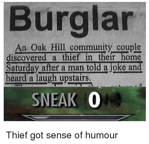 Community, Home, and Got: Burglar  An Oak Hill community couple  discovered a thief in their home  Saturday after a man told a joke and  heard a laugh upstairs.  SNEAK 0 Thief got sense of humour