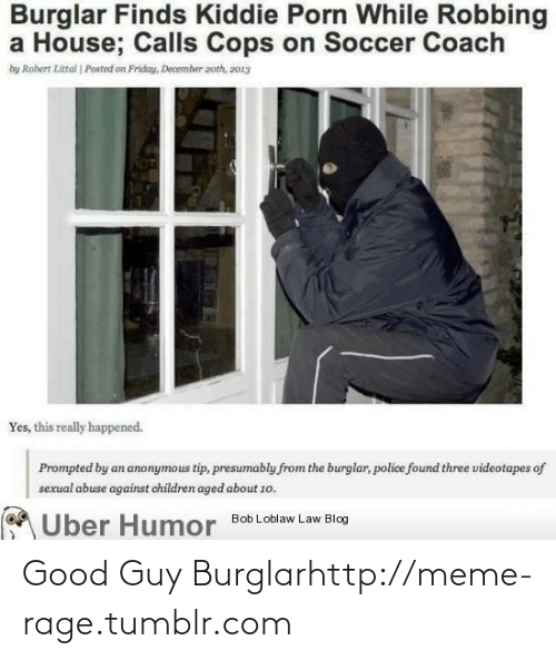Really Happened: Burglar Finds Kiddie Porn While Robbing  a House; Calls Cops on Soccer Coach  by Robert Littal | Posted on Friday, December 2oth, z013  Yes, this really happened.  Prompted by an anonymous tip, presumably from the burglar, police found three videotapes of  sexual abuse against children aged about 1o.  A Uber Humor  Bob Loblaw Law Blog Good Guy Burglarhttp://meme-rage.tumblr.com