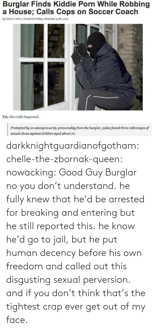 Really Happened: Burglar Finds Kiddie Porn While Robbing  a House; Calls Cops on Soccer Coach  by Robert Littal | Posted on Friday, December 2oth, 2013  Yes, this really happened.  presumably from the burglar, police found three videotapes of  sexual abuse against children aged about 1o. darkknightguardianofgotham:  chelle-the-zbornak-queen:  nowacking:  Good Guy Burglar  no you don't understand. he fully knew that he'd be arrested for breaking and entering but he still reported this. he know he'd go to jail, but he put human decency before his own freedom and called out this disgusting sexual perversion. and if you don't think that's the tightest crap ever get out of my face.