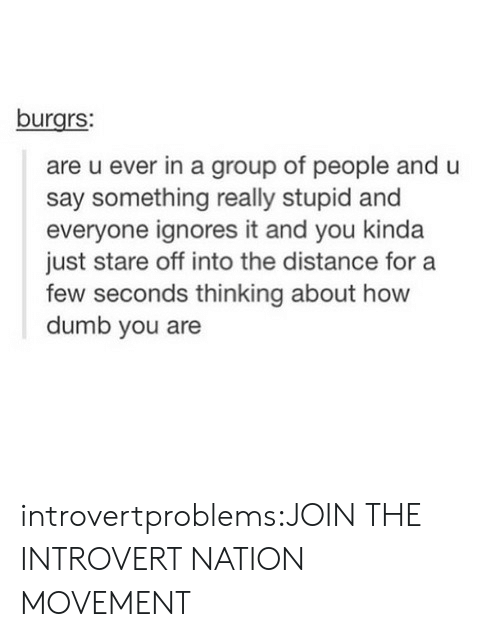Dumb, Introvert, and Tumblr: burgrs:  are u ever in a group of people and u  say something really stupid and  everyone ignores it and you kinda  just stare off into the distance for a  few seconds thinking about how  dumb you are introvertproblems:JOIN THE INTROVERT NATION MOVEMENT