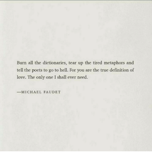 metaphors: Burn all the dictionaries, tear up the tired metaphors and  tell the poets to go to hell. For you are the true definition of  love. The only one I shall ever need.  ーM ICHAEL FAUDET