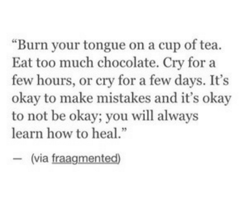 "Too Much, Chocolate, and How To: ""Burn your tongue on a cup of tea.  Eat too much chocolate. Cry for a  few hours, or cry for a few days. It's  okay to make mistakes and it's okay  to not be okay; you will always  learn how to heal.""  ー(via fragmented)"