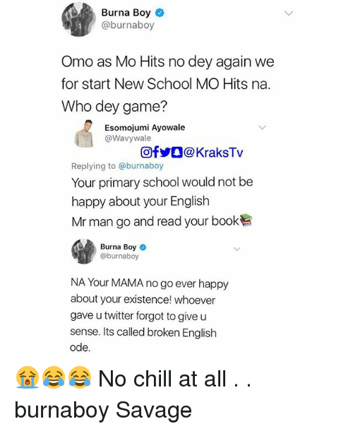 Chill, Memes, and No Chill: Burna Boy  @burnaboy  Omo as Mo Hits no dey again we  for start New School MO Hits na.  Who dey game?  Esomojumi Ayowale  @Wavywale  回f步。@ KraksTv  Replying to @burnaboy  Your primary school would not be  happy about your English  Mr man go and read your book  Burna Boy *  @burnaboy  NA Your MAMA no go ever happy  about your existence! whoever  gave u twitter forgot to give u  sense. Its called broken English  ode 😭😂😂 No chill at all . . burnaboy Savage