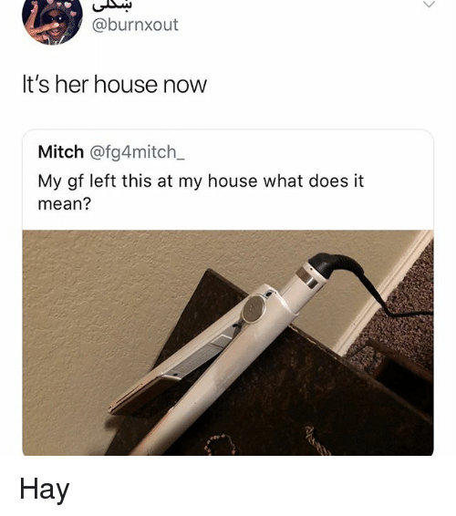 Memes, My House, and House: @burnxout  It's her house now  Mitch @fg4mitch_  My gf left this at my house what does it  mean? Hay