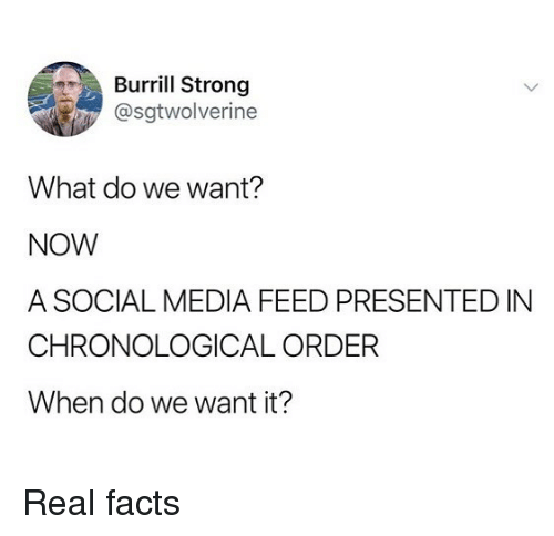 Facts, Memes, and Social Media: Burrill Strong  @sgtwolverine  What do we want?  NOW  A SOCIAL MEDIA FEED PRESENTED IN  CHRONOLOGICAL ORDER  When do we want it? Real facts