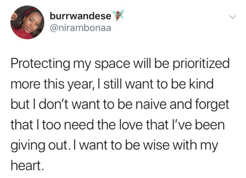 Love, Heart, and Naive: burrwandese  @nirambonaa  Protecting my space will be prioritized  more this year, I still want to be kind  but I don't want to be naive and forget  that I too need the love that I've been  giving out. I want to be wise with my  heart.
