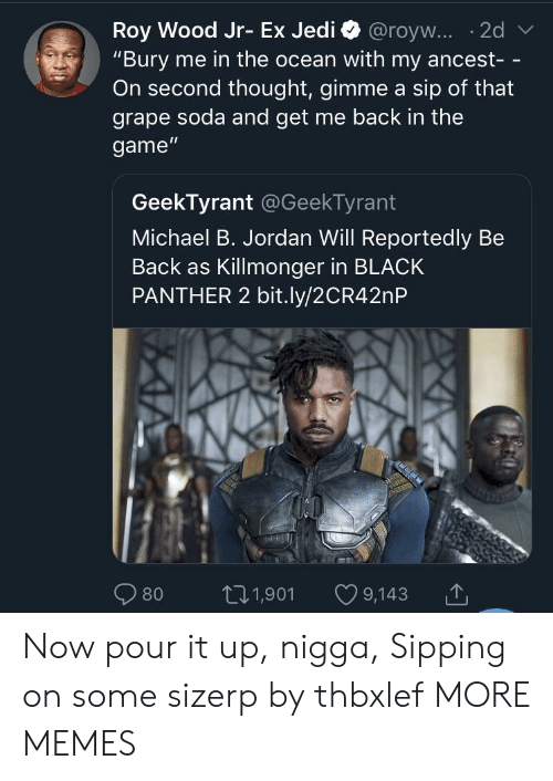 "Sipping: ""Bury me in the ocean with my ancest- -  On second thought, gimme a sip of that  grape soda and get me back in the  game""  GeekTyrant @GeekTyrant  Michael B. Jordan Will Reportedly Be  Back as Killmonger in BLACK  PANTHER 2 bit.ly/2CR42nP  80 t01,901 9,143 Now pour it up, nigga, Sipping on some sizerp by thbxlef MORE MEMES"