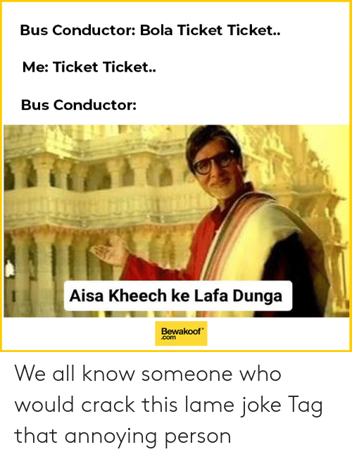 dunga: Bus Conductor: Bola Ticket Ticket.  Me: Ticket Ticket.  Bus Conductor:  te  Aisa Kheech ke Lafa Dunga  Bewakoof  .com We all know someone who would crack this lame joke Tag that annoying person