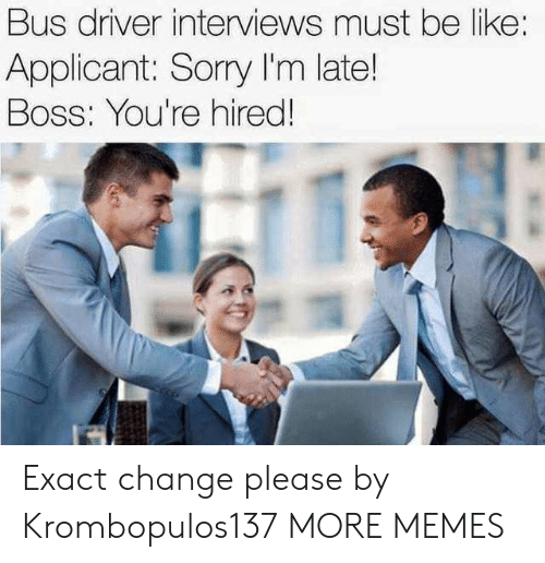 Bossing: Bus driver interviews must be like:  Applicant: Sorry I'm late!  Boss: You're hired Exact change please by Krombopulos137 MORE MEMES