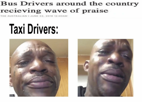 Taxi, Dank Memes, and Australian: Bus Drivers around the country  recieving wave of praise  THE AUSTRALIAN JUNE 22, 2018 12:00AM  Taxi Drivers: