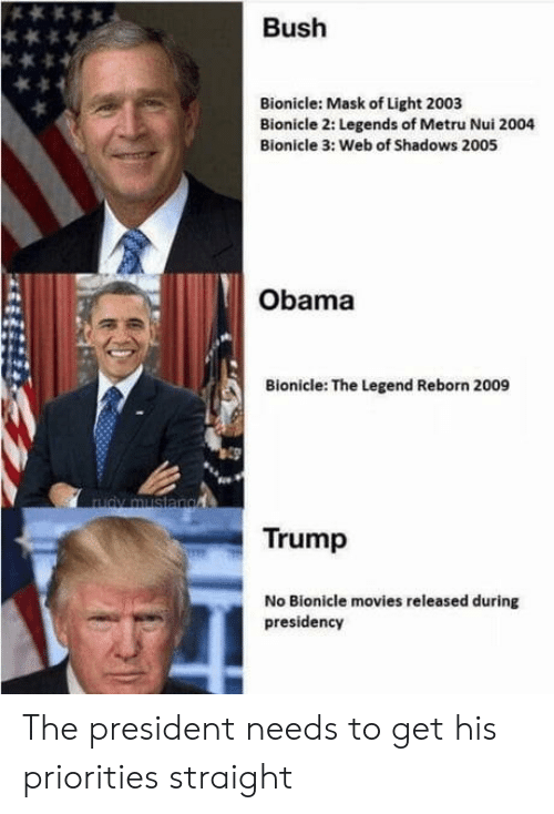 reborn: Bush  Bionicle: Mask of Light 2003  Bionicle 2: Legends of Metru Nui 2004  Bionicle 3: Web of Shadows 2005  Obama  Bionicle: The Legend Reborn 2009  Trump  No Bionicle movies released during  presidency The president needs to get his priorities straight