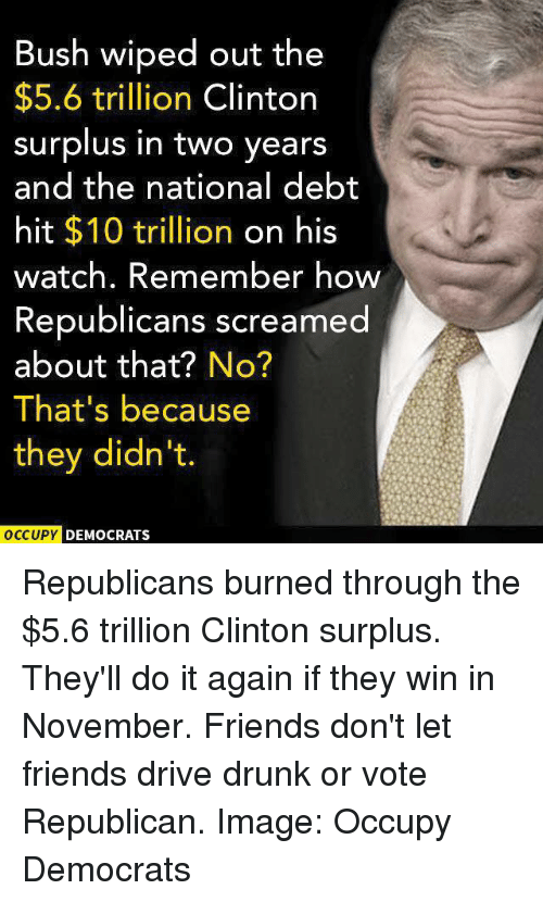 Do It Again, Drunk, and Friends: Bush wiped out the  $5.6 trillion  Clinton  surplus in two years  and the national debt  hit $10 trillion  on his  watch. Remember how  Republicans screamed  about that?  No?  That's because  they didn't.  OCCUPY DEMOCRATS Republicans burned through the $5.6 trillion Clinton surplus. They'll do it again if they win in November. Friends don't let friends drive drunk or vote Republican.   Image: Occupy Democrats