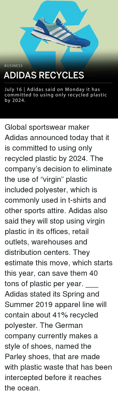 """Adidas, Memes, and Shoes: BUSINESS  ADIDAS RECYCLES  July 16 Adidas said on Monday it has  committed to using only recycled plastic  by 2024. Global sportswear maker Adidas announced today that it is committed to using only recycled plastic by 2024. The company's decision to eliminate the use of """"virgin"""" plastic included polyester, which is commonly used in t-shirts and other sports attire. Adidas also said they will stop using virgin plastic in its offices, retail outlets, warehouses and distribution centers. They estimate this move, which starts this year, can save them 40 tons of plastic per year. ___ Adidas stated its Spring and Summer 2019 apparel line will contain about 41% recycled polyester. The German company currently makes a style of shoes, named the Parley shoes, that are made with plastic waste that has been intercepted before it reaches the ocean."""