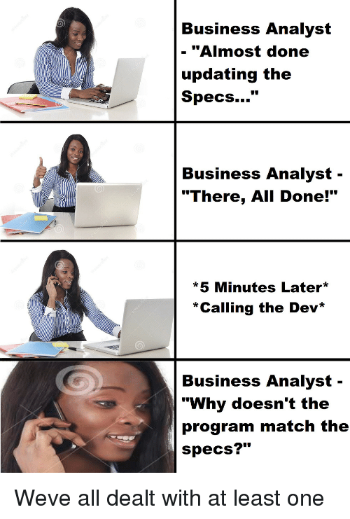 """Business, Match, and Dev: Business Analyst  - """"Almost done  updating the  Specs...""""  Business Analyst -  """"There, All Done!""""  *5 Minutes Later  *Calling the Dev*  Business Analyst-  """"Why doesn't the  program match the  specs?"""" Weve all dealt with at least one"""