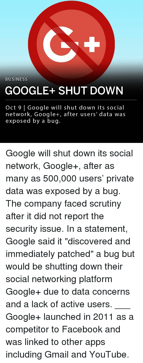 "Facebook, Google, and Memes: BUSINESS  GOOGLE+SHUT DOWN  Oct 9 | Google will shut down its social  network, Google+, after users' data was  exposed by a bug. Google will shut down its social network, Google+, after as many as 500,000 users' private data was exposed by a bug. The company faced scrutiny after it did not report the security issue. In a statement, Google said it ""discovered and immediately patched"" a bug but would be shutting down their social networking platform Google+ due to data concerns and a lack of active users. ___ Google+ launched in 2011 as a competitor to Facebook and was linked to other apps including Gmail and YouTube."