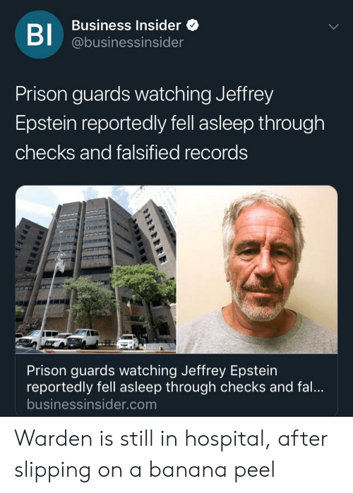 Falsified: Business Insider  BI @businessinsider  Prison guards watching Jeffrey  Epstein reportedly fell asleep through  checks and falsified records  Prison guards watching Jeffrey Epstein  reportedly fell asleep through checks and fal..  businessinsider.com Warden is still in hospital, after slipping on a banana peel
