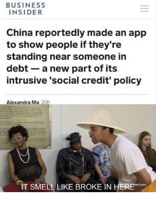 Smell, China, and Business: BUSINESS  INSIDER  China reportedly made an app  to show people if they're  standing near someone in  debt- a new part of its  intrusive 'social credit' policy  Alexandra Ma 20h  swim]  IT SMELL LIKE BROKE IN HE