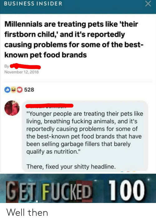 "Animals, Food, and Fucking: BUSINESS INSIDER  Millennials are treating pets like 'their  firstborn child,' and it's reportedly  causing problems for some of the best-  known pet food brands  By  November 12, 2018  0528  ""Younger people are treating their pets like  living, breathing fucking animals, and it's  reportedly causing problems for some of  the best-known pet food brands that have  been selling garbage fillers that barely  qualify as nutrition.""  There, fixed your shitty headline.  GET FUCKED 100 Well then"