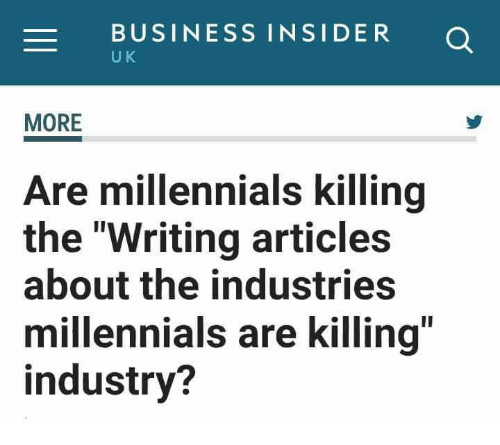 "Millennials, Business, and Business Insider: BUSINESS INSIDER O  U K  MORE  Are millennials killing  the ""Writing articles  about the industries  millennials are killing  industry?"