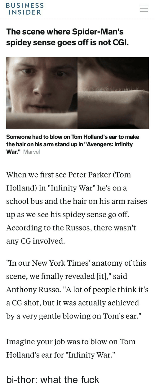 "New York, School, and Spider: BUSINESS  INSIDER  The scene where Spider-Man's  spidey sense goes off is not CGI.  Someone had to blow on Tom Holland's ear to make  the hair on his arm stand up in ""Avengers: Infinity  War."" Marvel  When we first see Peter Parker (Tom  Holland) in ""Infinity War"" he's on a  school bus and the hair on his arm raises  up as we see his spidey sense go off.  According to the Russos, there wasn't  any CG involved.   ""In our New York Times' anatomy of this  scene, we finally revealed [it],"" said  Anthony Russo. ""A lot of people think it's  a CG shot, but it was actually achieved  by a very gentle blowing on Tom's ear.'""  Imagine your job was to blow on Tom  Holland's ear for ""Infinity War."" bi-thor: what the fuck"