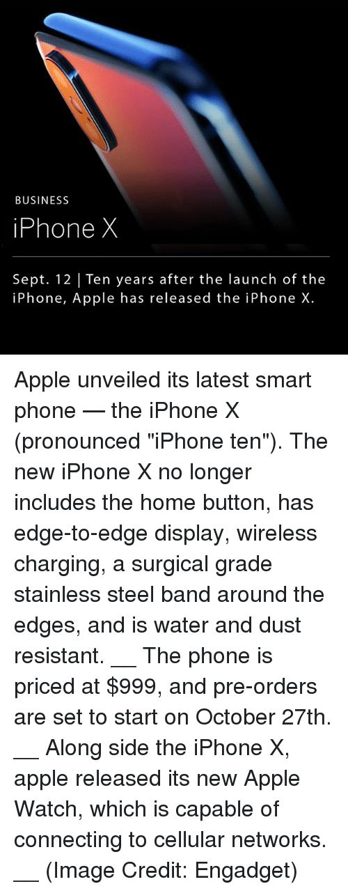 """Smarts: BUSINESS  iPhone X  Sept. 12  Ten years after the launch of the  iPhone, Apple has released the iPhone X. Apple unveiled its latest smart phone — the iPhone X (pronounced """"iPhone ten""""). The new iPhone X no longer includes the home button, has edge-to-edge display, wireless charging, a surgical grade stainless steel band around the edges, and is water and dust resistant. __ The phone is priced at $999, and pre-orders are set to start on October 27th. __ Along side the iPhone X, apple released its new Apple Watch, which is capable of connecting to cellular networks. __ (Image Credit: Engadget)"""
