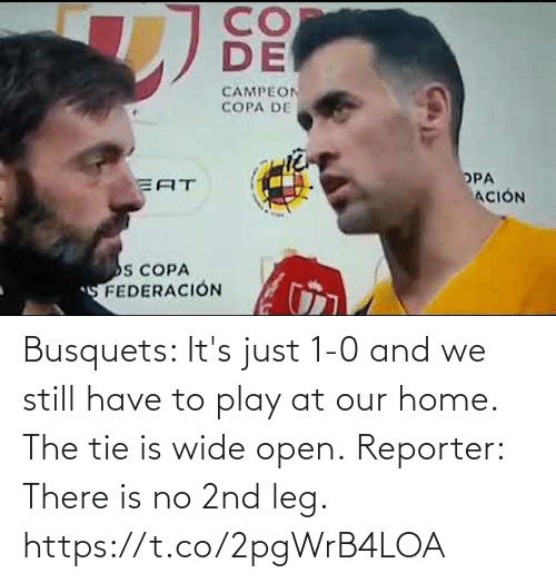 1 0: Busquets: It's just 1-0 and we still have to play at our home. The tie is wide open.  Reporter: There is no 2nd leg. https://t.co/2pgWrB4LOA