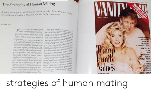 Africa, Animals, and College: Buss  Strategies of Human Mating  VANITY  217  MENENDEZ JUSTICE  Dominick Dunne Reports from  The Strategies of Human Mating  A theory of human sexual strategies accounts for the observation that people  qualities in the opposite sex  MARCH 1994/$3.00  Worldwide are attracted to the same  David M. Buss  Some of the studies we discuss are based on  surveys of male and female college students in  the United States In these instances, the sexual  attitudes of the sample population may noth  reflective of the behavior of people in other cul-  tures. In other instances, however, the results rep  resent a much broader spectrum of the human  population. In collaboration with 50 other scien-  tists, we surveyed the mating preferences of  more than 10,000 men and women in 37 coun-  tries over a six-year period spanning 1984  through 1989. Although no survey, short of can-  vassing the entire human population, can be con-  sidered exhaustive, our study crosses a tremen-  dous diversity of geographic, cultural, political,  ethnic, religious, racial and economic groups. It is  the largest survey ever on mate preferences  What we found is contrary to much current  hat do men and women want in a mate?  Is there anything consistent about human  behavior when it comes to the search for a  mate? Would a Gujarati of India be attracted to  the same traits in a mate as a Zulu of South  Africa or a college student in the midwestern  United States?  Exclusive Interview  FIDEL CASTRO  BREAKS HIS  LONG SILENCE  by Ann Louise Bardach  As a psychologist working in the field of hu-  man personality and mating preferences,I have  Come across many attempts to answer such ques-  tions and provide a coherent explanation of hu-  man mating patterns. Some theories have sug-  gested that people search for mates who resemble  archetypical images of the opposite-sex parent (à  la Freud and Jung),  that are either complementary or similar to one's  Own qualities, or mates 