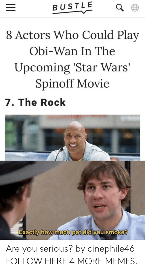 Dank, Memes, and Star Wars: BUSTLE  8 Actors Who Could Play  Obi-Wan In The  Upcoming 'Star Wars'  Spinoff Movie  7. The Rock  Exactly how much pot dld Vou smoke  0 Are you serious? by cinephile46 FOLLOW HERE 4 MORE MEMES.
