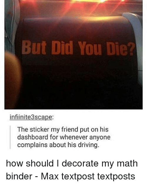 But Did You Die: But Did You Die?  infiinite3scape:  The sticker my friend put on his  dashboard for whenever anyone  complains about his driving. how should I decorate my math binder - Max textpost textposts
