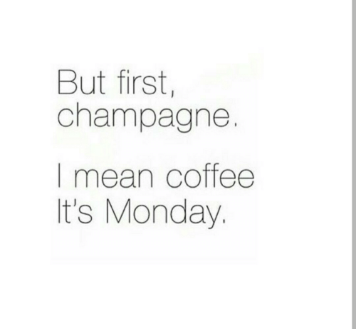 Champagne, Coffee, and Mean: But first,  champagne.  I mean coffee  It's Monday.
