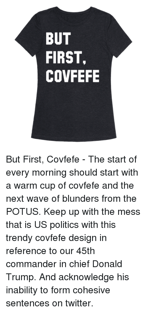 Donald Trump, Politics, and Twitter: BUT  FIRST,  COVFEFE But First, Covfefe - The start of every morning should start with a warm cup of covfefe and the next wave of blunders from the POTUS. Keep up with the mess that is US politics with this trendy covfefe design in reference to our 45th commander in chief Donald Trump. And acknowledge his inability to form cohesive sentences on twitter.