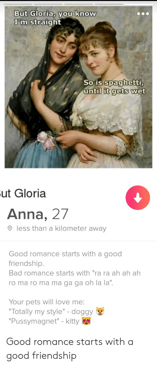 """Anna, Bad, and Love: But Gloria, you know  I'm straight  So is spaghetti,  until it gets wet  Fut Gloria  Anna, 27  less than a kilometer away  Good romance starts with a good  friendship.  Bad romance starts with """"ra ra ah ah ah  ro ma ro ma ma ga ga oh la la"""".  Your pets will love me:  """"Totally my style"""" - doggy  """"Pussymagnet"""" - kitty Good romance starts with a good friendship"""