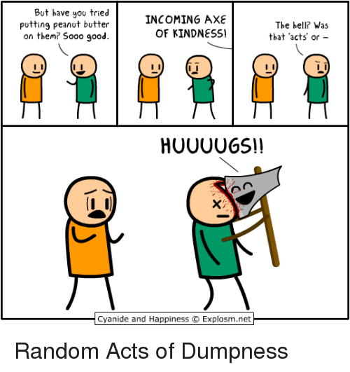 Cyanide and Happiness, Good, and Happiness: But have you tried  putting peanot botter  on them? S000 good.  INCOMING AXE  OF KINDNESS!  The hell? Was  that acts' or  Cyanide and Happiness  Explosm.net Random Acts of Dumpness