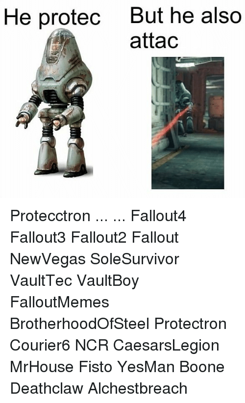 Fallouts: But he also  attac  He protec Protecctron ... ... Fallout4 Fallout3 Fallout2 Fallout NewVegas SoleSurvivor VaultTec VaultBoy FalloutMemes BrotherhoodOfSteel Protectron Courier6 NCR CaesarsLegion MrHouse Fisto YesMan Boone Deathclaw Alchestbreach