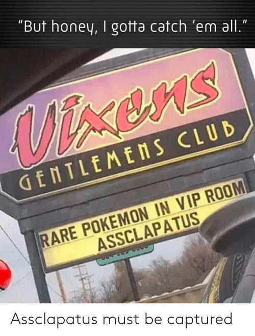 "captured: ""But honey, I gotta catch 'em all.  Vixens  GENTLEMENS CLUB  RARE POKEMON IN VIP ROOM  ASSCLAPATUS Assclapatus must be captured"