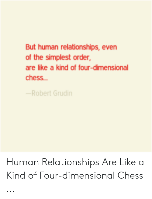 Four Dimensional: But human relationships, even  of the simplest order,  are like a kind of four-dimensional  chess...  Robert Grudin Human Relationships Are Like a Kind of Four-dimensional Chess ...