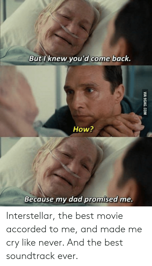 Interstellar: But I knew you'd come back.  How?  Because my dad promised me. Interstellar, the best movie accorded to me, and made me cry like never. And the best soundtrack ever.