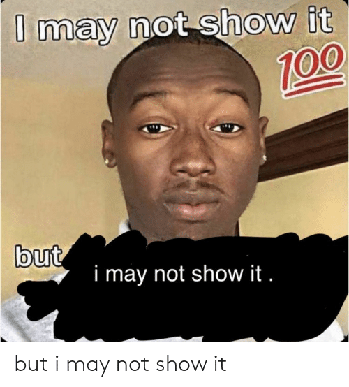 may: but i may not show it