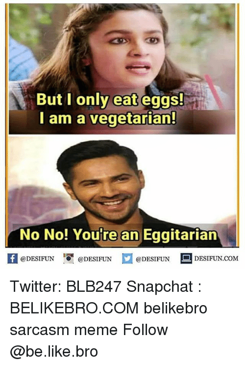Be Like, Meme, and Memes: But i only eat eggs!  I am a vegetarian!  No No! Youre an Eggitarian  困@DESIFUN 1可@DESIFUN  @DESIFUN DESIFUN.COM Twitter: BLB247 Snapchat : BELIKEBRO.COM belikebro sarcasm meme Follow @be.like.bro