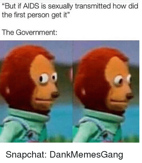 """Memes, Snapchat, and Government: """"But if AIDS is sexually transmitted how dic  the first person get it""""  The Government: Snapchat: DankMemesGang"""