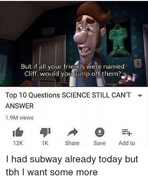 Friends, Memes, and Some More: But if all your friends were named  Cliff, would you jump off them?  Top 10 Questions SCIENCE STILL CAN'T  ANSWER  1.9M views  ▼  12K  1K  Share Save Add to I had subway already today but tbh I want some more
