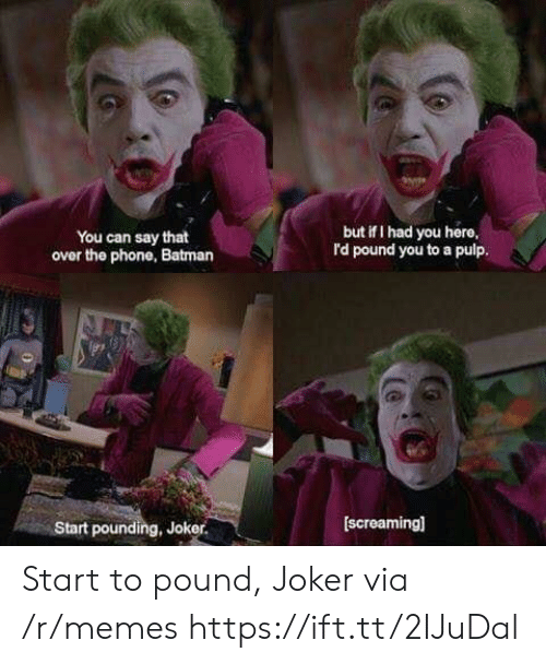 Batman, Joker, and Memes: but if I had you here  rd pound you to a pulp.  You can say that  over the phone, Batman  [screaming]  Start pounding, Joker. Start to pound, Joker via /r/memes https://ift.tt/2IJuDal