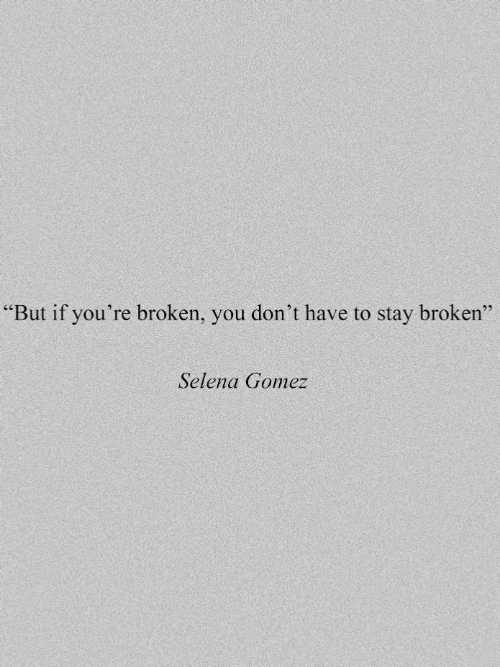 "Selena Gomez, Selena, and You: ""But if you're broken, you don't have to stay broken""  Selena Gomez"